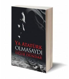Ya Atatürk Olmasaydı - Uğur Dündar - Halk Kitabevi