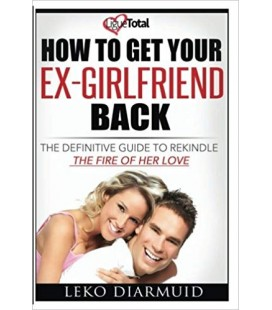 HOW TO GET YOUR EX GIRLFRIEND BACK: The definitive guide to rekindle the fire of her love
