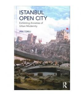 Istanbul, Open City - Exhibiting Anxieties of Urban Modernity - İpek Türeli