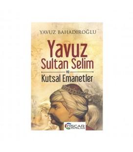 Yavuz Sultan Selim ve Kutsal Emanetler - Yavuz Bahadıroğlu - Oscar Yayınları