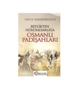 Beylikten Hükümdarlığa Osmanlı Padişahları - Yavuz Bahadıroğlu -  Oscar Yayınları