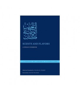 Scents and Flavors A Syrian Cookbook (Library of Arabic Literature)