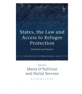 States, the Law and Access to Refugee Protection Fortresses and Fairness (Studies in International Law)